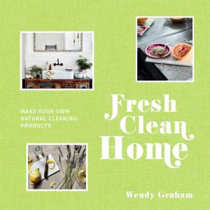 Fresh Clean Home - make your own natural cleaning products by Wendy Graham