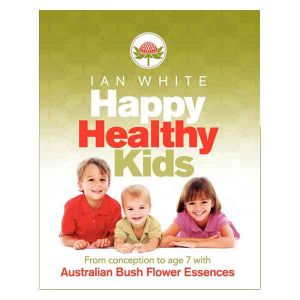 Australian Bush Flower Essences -  Happy Healthy Kids By Ian White