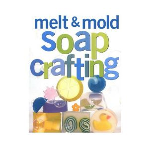 Melt And Mould Soap Crafting Book