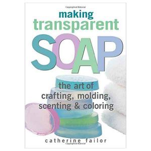 Making Transparent Soap - The Art Of Crafting, Molding, Scenting & Colouring - Catherine Failor